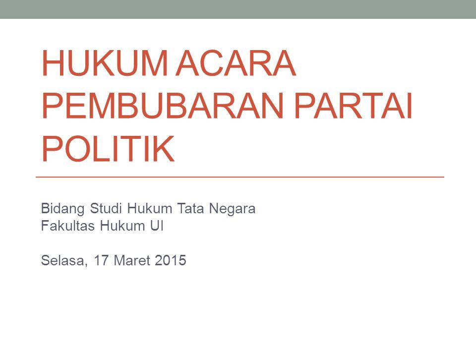 HUKUM ACARA PEMBUBARAN PARTAI POLITIK Bidang Studi Hukum Tata Negara Fakultas Hukum UI Selasa, 17 Maret 2015