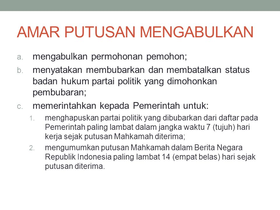 AMAR PUTUSAN MENGABULKAN a. mengabulkan permohonan pemohon; b. menyatakan membubarkan dan membatalkan status badan hukum partai politik yang dimohonka