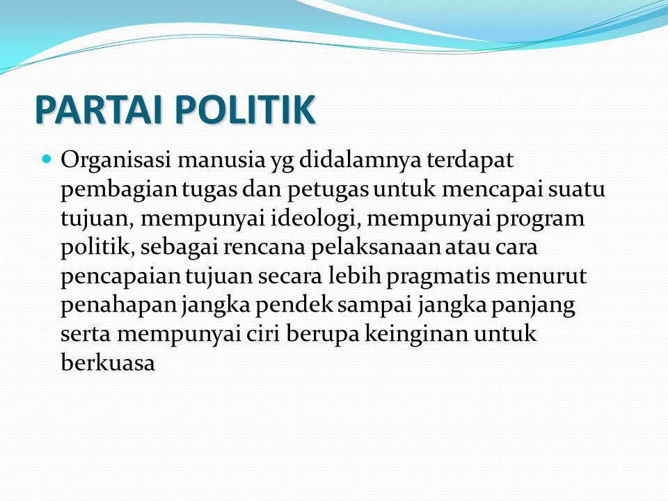 PARTAI POLITIK Organisasi manusia yg didalamnya terdapat pembagian tugas dan petugas untuk mencapai suatu tujuan, mempunyai ideologi, mempunyai progra