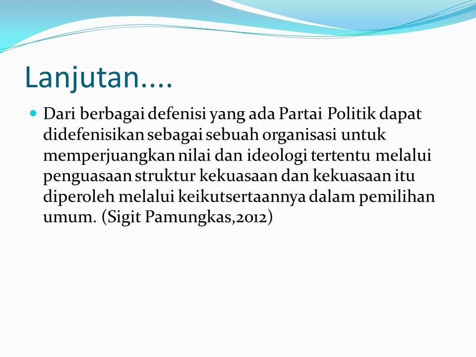 Lanjutan.... Dari berbagai defenisi yang ada Partai Politik dapat didefenisikan sebagai sebuah organisasi untuk memperjuangkan nilai dan ideologi tert