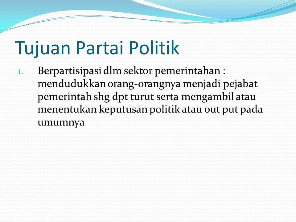 Tujuan Partai Politik 1. Berpartisipasi dlm sektor pemerintahan : mendudukkan orang-orangnya menjadi pejabat pemerintah shg dpt turut serta mengambil