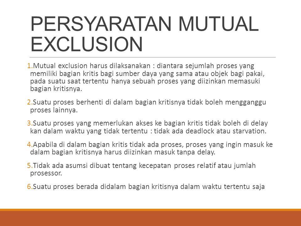 PERSYARATAN MUTUAL EXCLUSION 1.Mutual exclusion harus dilaksanakan : diantara sejumlah proses yang memiliki bagian kritis bagi sumber daya yang sama a