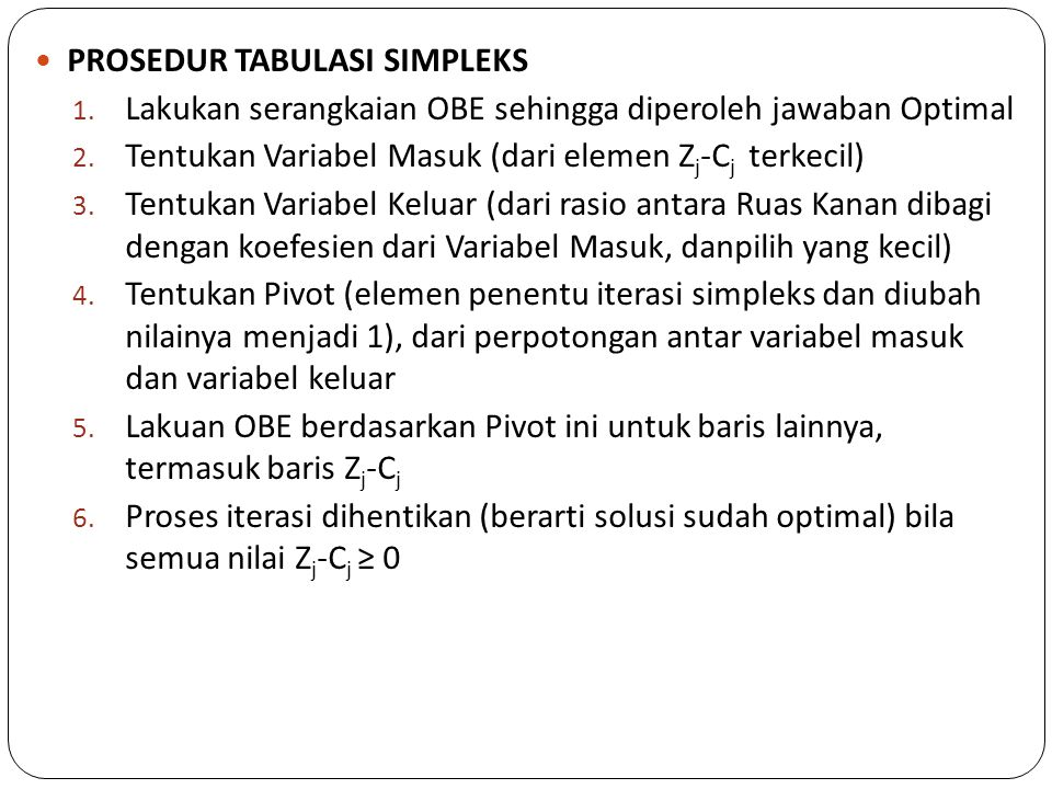 PROSEDUR TABULASI SIMPLEKS 1. Lakukan serangkaian OBE sehingga diperoleh jawaban Optimal 2. Tentukan Variabel Masuk (dari elemen Z j -C j terkecil) 3.