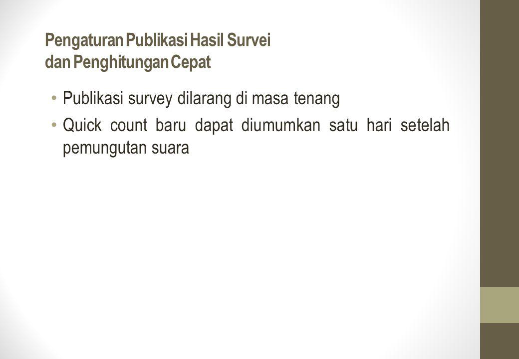 Pengaturan Publikasi Hasil Survei dan Penghitungan Cepat Publikasi survey dilarang di masa tenang Quick count baru dapat diumumkan satu hari setelah p