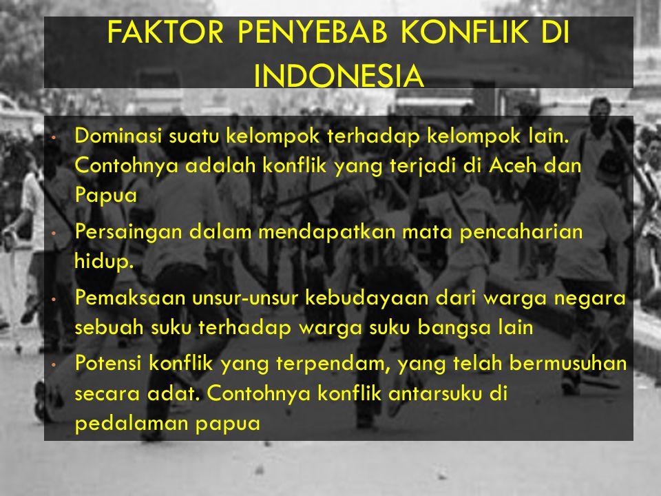 FAKTOR PENYEBAB KONFLIK DI INDONESIA Dominasi suatu kelompok terhadap kelompok lain.