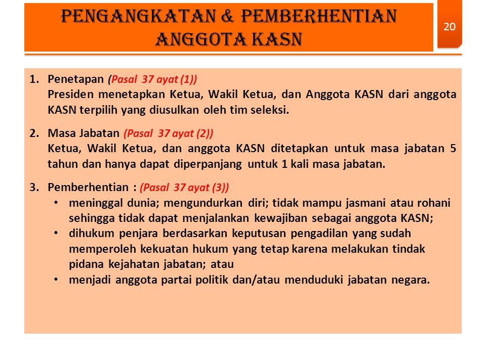 1.Penetapan (Pasal 37 ayat (1)) Presiden menetapkan Ketua, Wakil Ketua, dan Anggota KASN dari anggota KASN terpilih yang diusulkan oleh tim seleksi. 2