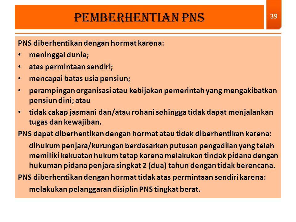 PNS diberhentikan dengan hormat karena: meninggal dunia; atas permintaan sendiri; mencapai batas usia pensiun; perampingan organisasi atau kebijakan p
