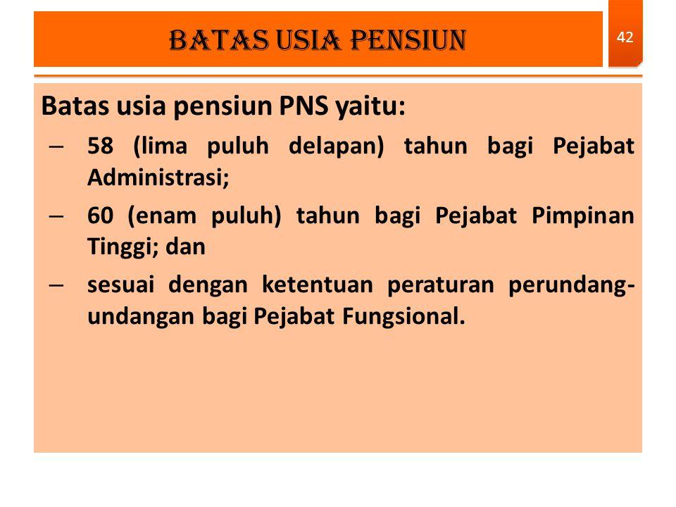 Batas usia pensiun PNS yaitu: – 58 (lima puluh delapan) tahun bagi Pejabat Administrasi; – 60 (enam puluh) tahun bagi Pejabat Pimpinan Tinggi; dan – s