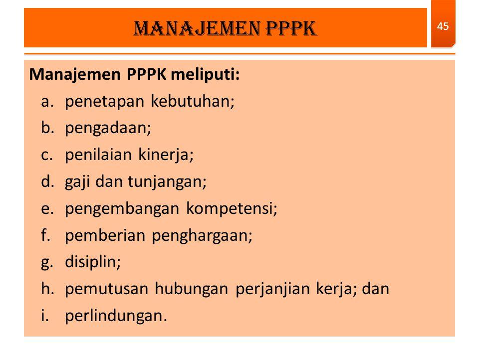 Manajemen PPPK meliputi: a.penetapan kebutuhan; b.pengadaan; c.penilaian kinerja; d.gaji dan tunjangan; e.pengembangan kompetensi; f.pemberian penghar