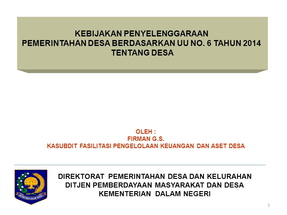 1 KEBIJAKAN PENYELENGGARAAN PEMERINTAHAN DESA BERDASARKAN UU NO. 6 TAHUN 2014 TENTANG DESA DIREKTORAT PEMERINTAHAN DESA DAN KELURAHAN DITJEN PEMBERDAY