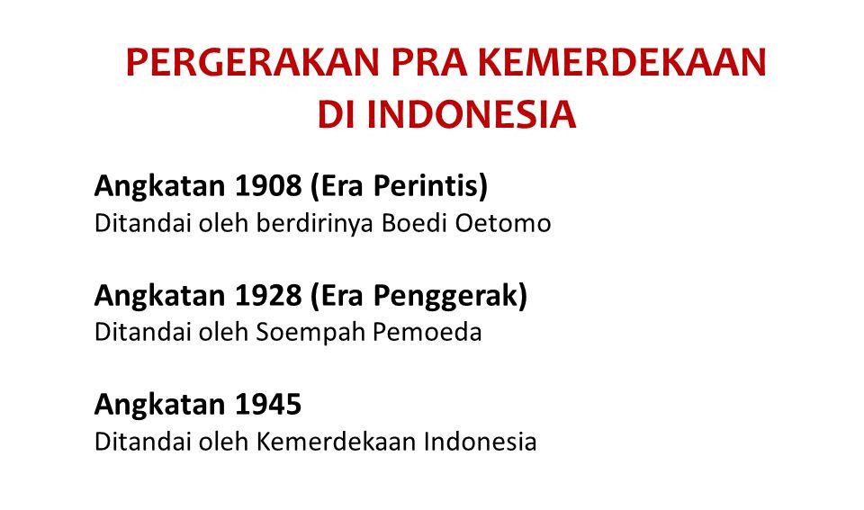 PERGERAKAN PRA KEMERDEKAAN DI INDONESIA Angkatan 1908 (Era Perintis) Ditandai oleh berdirinya Boedi Oetomo Angkatan 1928 (Era Penggerak) Ditandai oleh Soempah Pemoeda Angkatan 1945 Ditandai oleh Kemerdekaan Indonesia