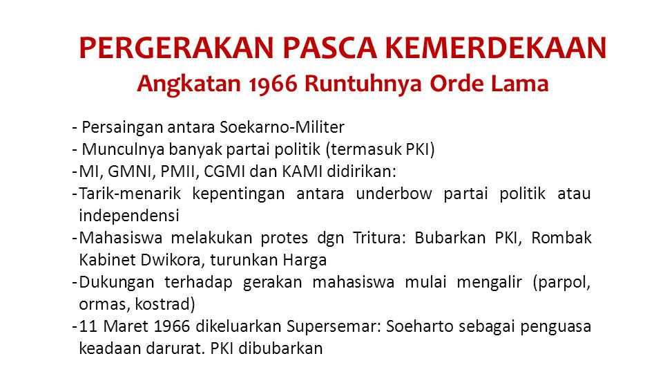 PERGERAKAN PASCA KEMERDEKAAN Angkatan 1966 Runtuhnya Orde Lama - Persaingan antara Soekarno-Militer - Munculnya banyak partai politik (termasuk PKI) -MI, GMNI, PMII, CGMI dan KAMI didirikan: -Tarik-menarik kepentingan antara underbow partai politik atau independensi -Mahasiswa melakukan protes dgn Tritura: Bubarkan PKI, Rombak Kabinet Dwikora, turunkan Harga -Dukungan terhadap gerakan mahasiswa mulai mengalir (parpol, ormas, kostrad) -11 Maret 1966 dikeluarkan Supersemar: Soeharto sebagai penguasa keadaan darurat.