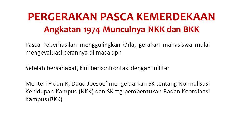 PERGERAKAN PASCA KEMERDEKAAN Angkatan 1974 Munculnya NKK dan BKK Pasca keberhasilan menggulingkan Orla, gerakan mahasiswa mulai mengevaluasi perannya di masa dpn Setelah bersahabat, kini berkonfrontasi dengan militer Menteri P dan K, Daud Joesoef mengeluarkan SK tentang Normalisasi Kehidupan Kampus (NKK) dan SK ttg pembentukan Badan Koordinasi Kampus (BKK)