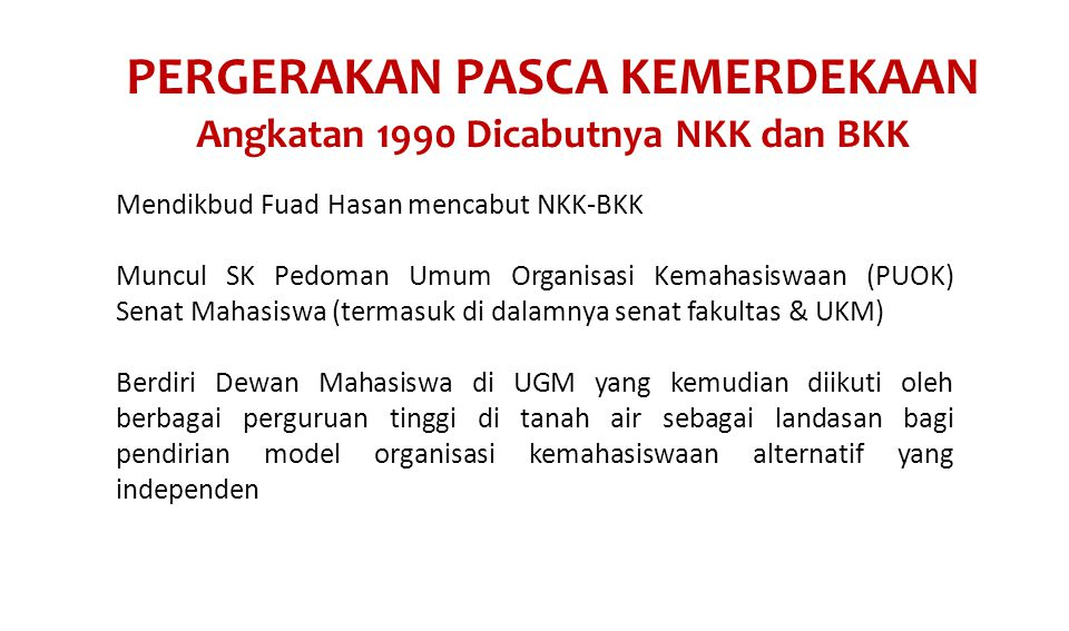 PERGERAKAN PASCA KEMERDEKAAN Angkatan 1990 Dicabutnya NKK dan BKK Mendikbud Fuad Hasan mencabut NKK-BKK Muncul SK Pedoman Umum Organisasi Kemahasiswaan (PUOK) Senat Mahasiswa (termasuk di dalamnya senat fakultas & UKM) Berdiri Dewan Mahasiswa di UGM yang kemudian diikuti oleh berbagai perguruan tinggi di tanah air sebagai landasan bagi pendirian model organisasi kemahasiswaan alternatif yang independen