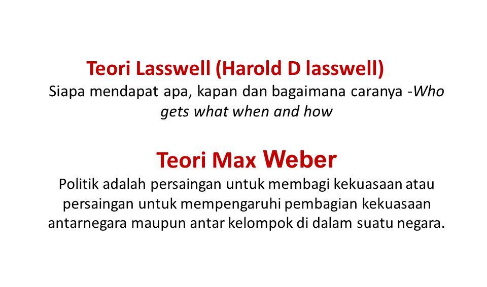 Teori Lasswell (Harold D lasswell) Siapa mendapat apa, kapan dan bagaimana caranya -Who gets what when and how Teori Max Weber Politik adalah persaingan untuk membagi kekuasaan atau persaingan untuk mempengaruhi pembagian kekuasaan antarnegara maupun antar kelompok di dalam suatu negara.