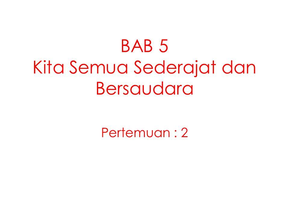 BAB 5 Kita Semua Sederajat dan Bersaudara Pertemuan : 2
