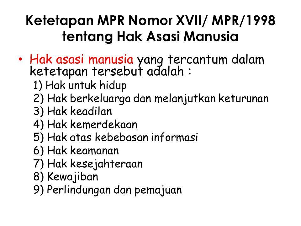 Ketetapan MPR Nomor XVII/ MPR/1998 tentang Hak Asasi Manusia Hak asasi manusia yang tercantum dalam ketetapan tersebut adalah : 1) Hak untuk hidup 2)