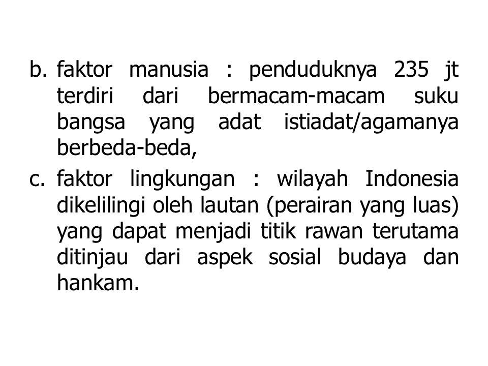 b.faktor manusia : penduduknya 235 jt terdiri dari bermacam-macam suku bangsa yang adat istiadat/agamanya berbeda-beda, c.faktor lingkungan : wilayah Indonesia dikelilingi oleh lautan (perairan yang luas) yang dapat menjadi titik rawan terutama ditinjau dari aspek sosial budaya dan hankam.