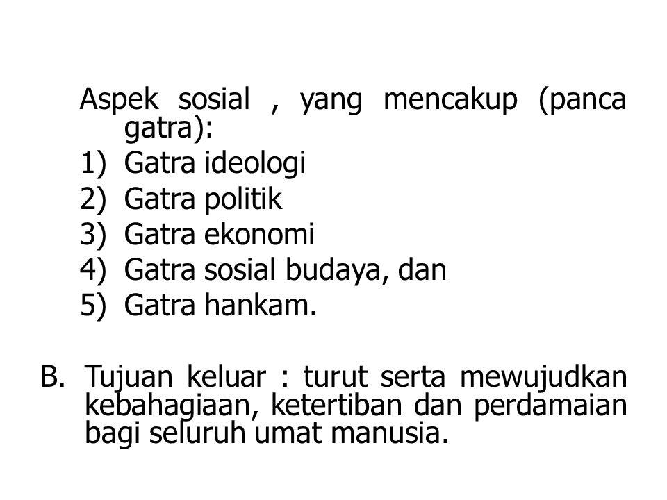Aspek sosial, yang mencakup (panca gatra): 1)Gatra ideologi 2)Gatra politik 3)Gatra ekonomi 4)Gatra sosial budaya, dan 5)Gatra hankam.