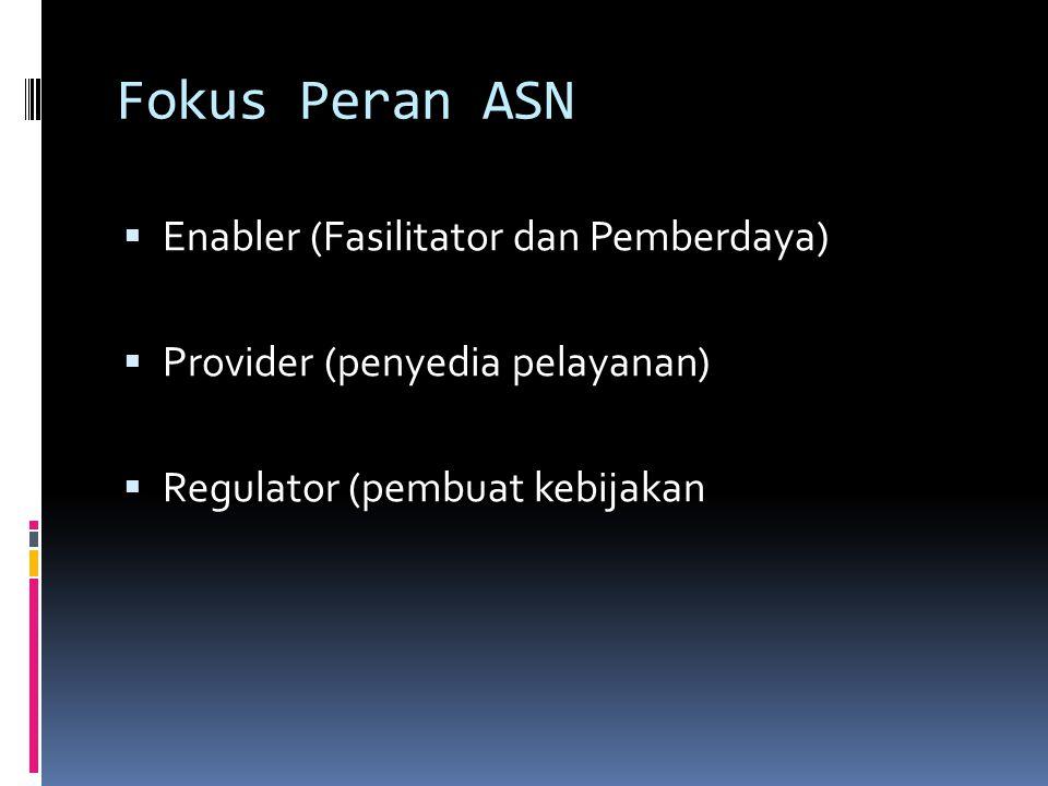 Fokus Peran ASN  Enabler (Fasilitator dan Pemberdaya)  Provider (penyedia pelayanan)  Regulator (pembuat kebijakan
