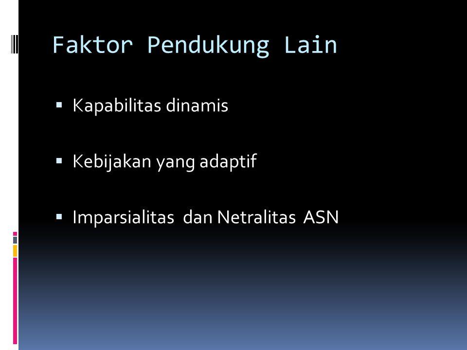 Faktor Pendukung Lain  Kapabilitas dinamis  Kebijakan yang adaptif  Imparsialitas dan Netralitas ASN