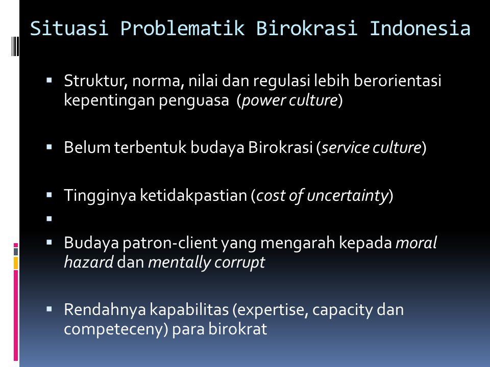Situasi Problematik Birokrasi Indonesia  Struktur, norma, nilai dan regulasi lebih berorientasi kepentingan penguasa (power culture)  Belum terbentu