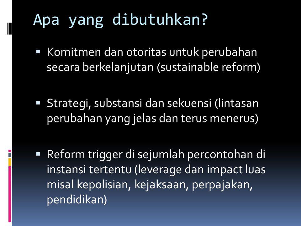 Apa yang dibutuhkan?  Komitmen dan otoritas untuk perubahan secara berkelanjutan (sustainable reform)  Strategi, substansi dan sekuensi (lintasan pe