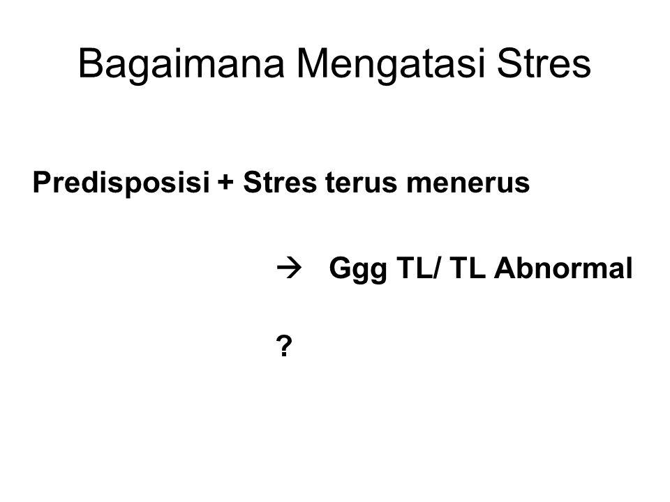 Bagaimana Mengatasi Stres Predisposisi + Stres terus menerus  Ggg TL/ TL Abnormal ?