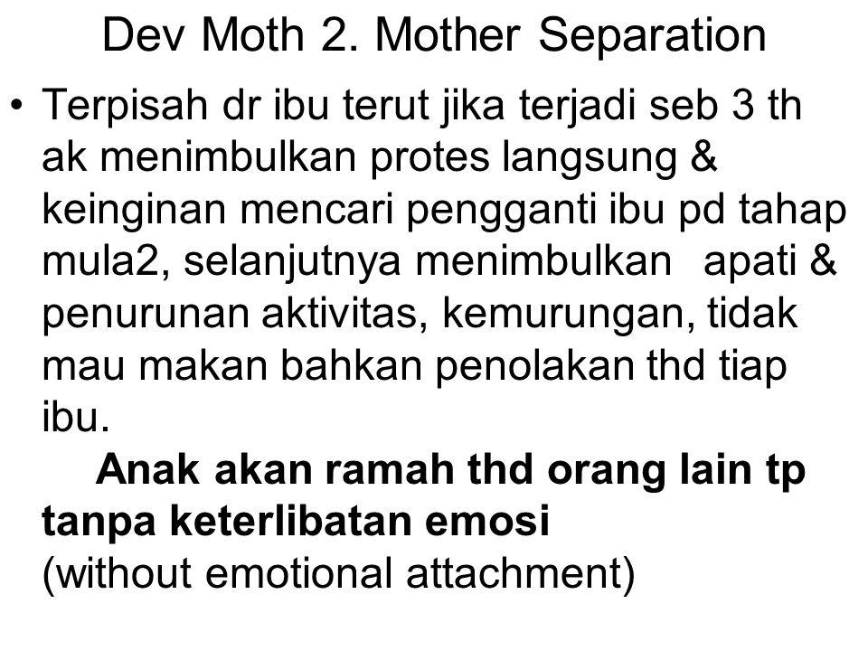 Dev Moth 2. Mother Separation Terpisah dr ibu terut jika terjadi seb 3 th ak menimbulkan protes langsung & keinginan mencari pengganti ibu pd tahap mu