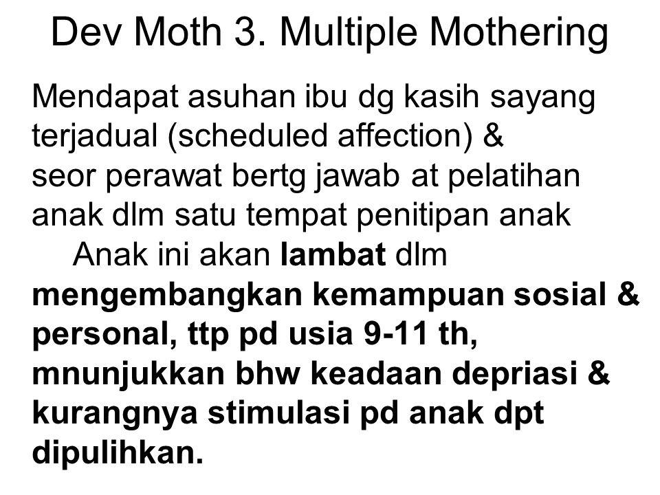 Dev Moth 3. Multiple Mothering Mendapat asuhan ibu dg kasih sayang terjadual (scheduled affection) & seor perawat bertg jawab at pelatihan anak dlm sa