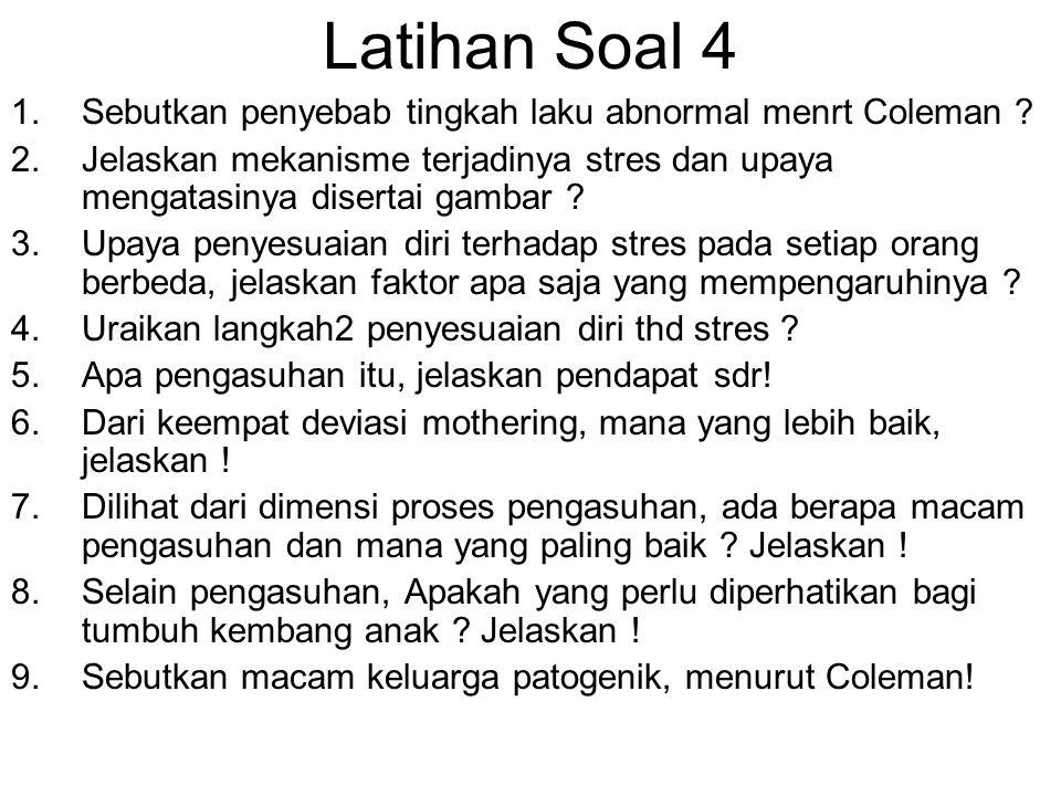 Latihan Soal 4 1.Sebutkan penyebab tingkah laku abnormal menrt Coleman ? 2.Jelaskan mekanisme terjadinya stres dan upaya mengatasinya disertai gambar