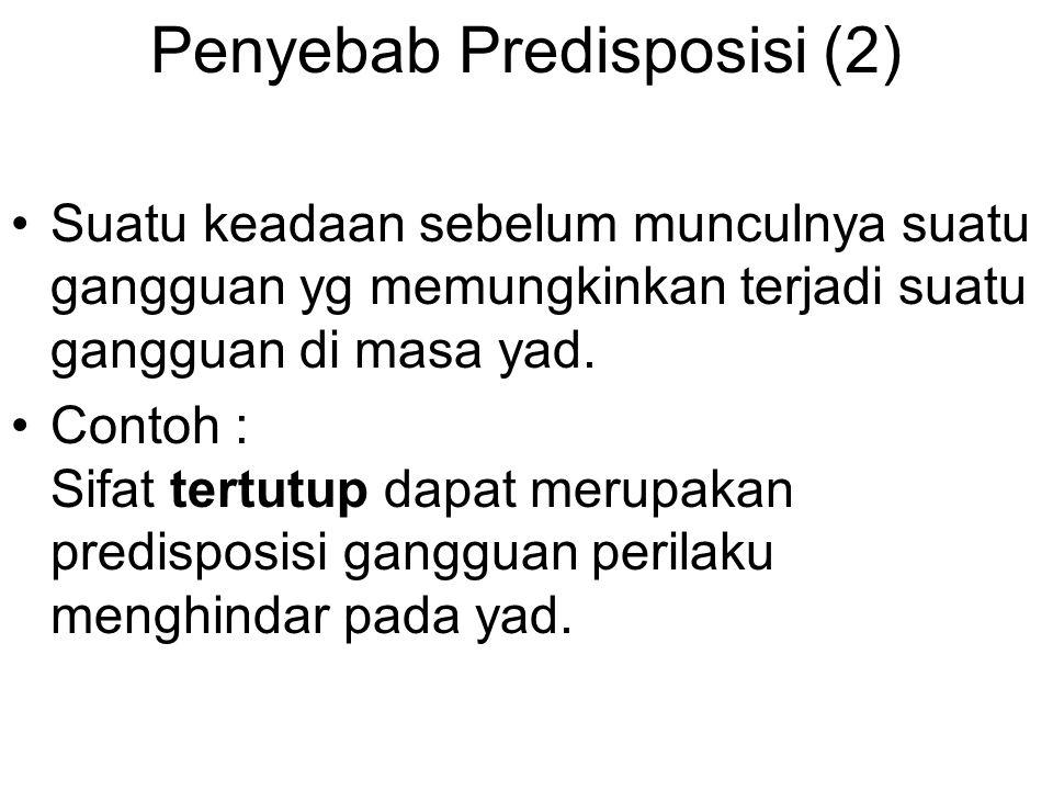 Penyebab Predisposisi (2) Suatu keadaan sebelum munculnya suatu gangguan yg memungkinkan terjadi suatu gangguan di masa yad. Contoh : Sifat tertutup d