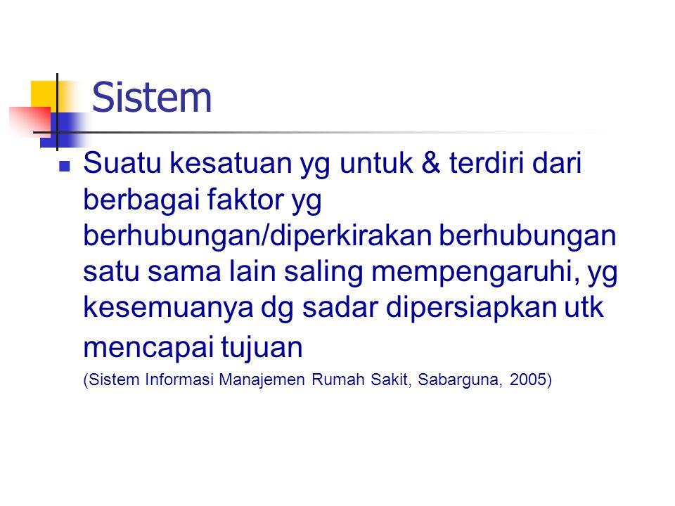 Sistem Suatu kesatuan yg untuk & terdiri dari berbagai faktor yg berhubungan/diperkirakan berhubungan satu sama lain saling mempengaruhi, yg kesemuanya dg sadar dipersiapkan utk mencapai tujuan (Sistem Informasi Manajemen Rumah Sakit, Sabarguna, 2005)