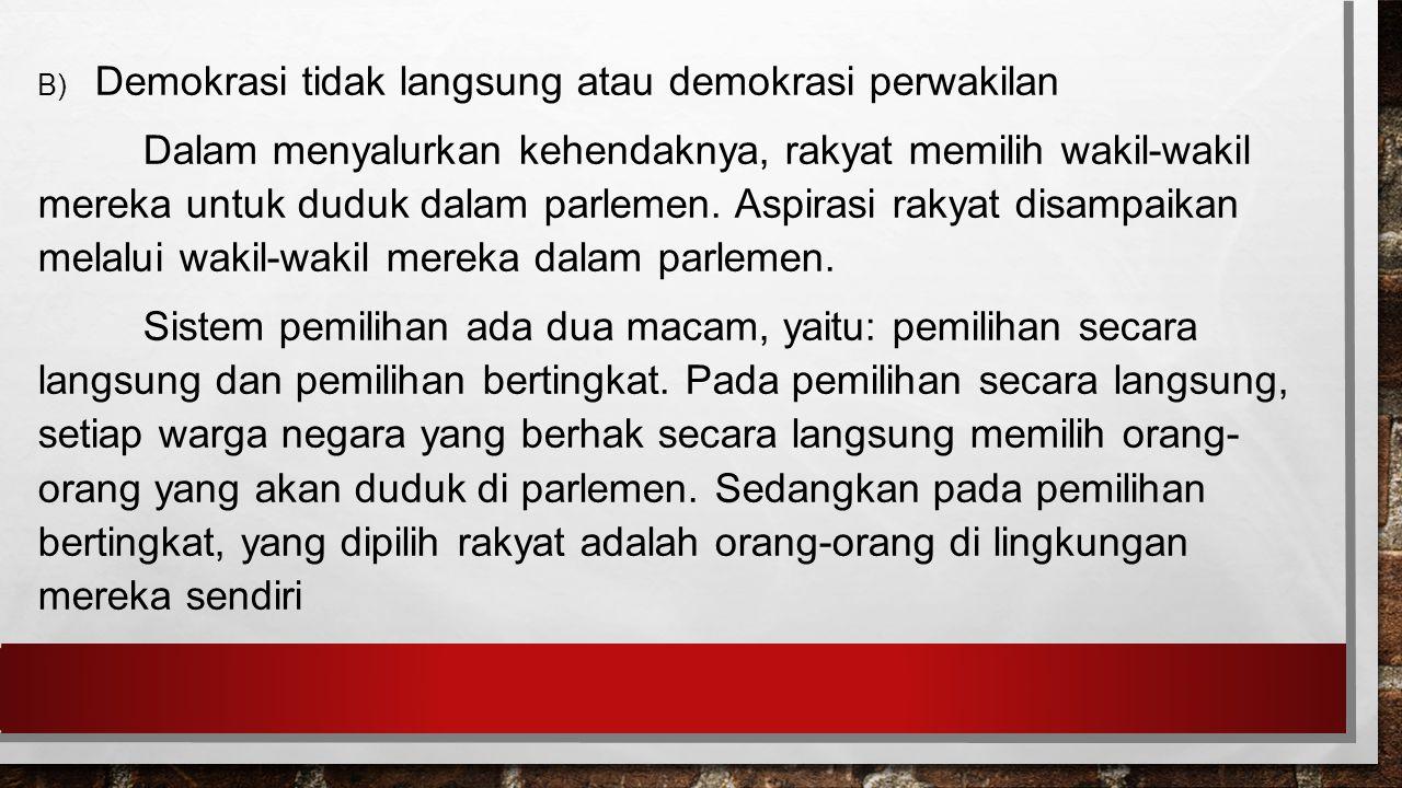 B) Demokrasi tidak langsung atau demokrasi perwakilan Dalam menyalurkan kehendaknya, rakyat memilih wakil-wakil mereka untuk duduk dalam parlemen.
