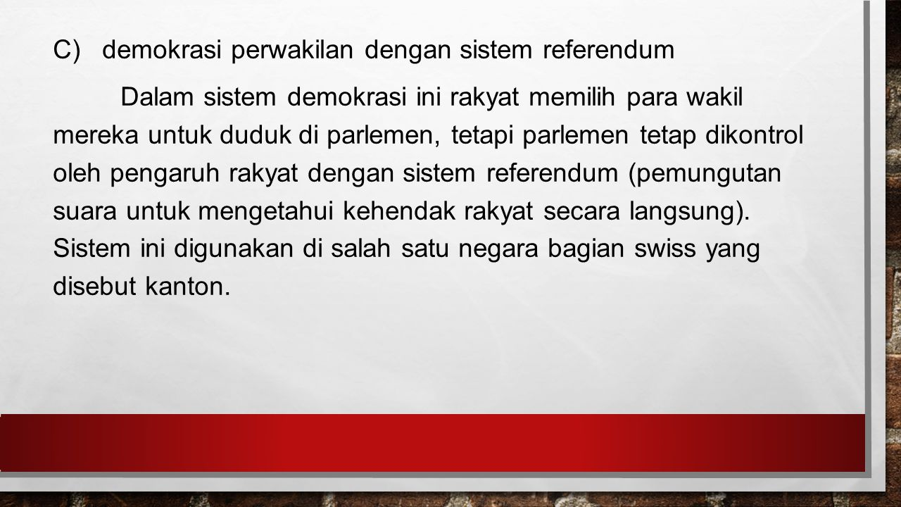 C) demokrasi perwakilan dengan sistem referendum Dalam sistem demokrasi ini rakyat memilih para wakil mereka untuk duduk di parlemen, tetapi parlemen tetap dikontrol oleh pengaruh rakyat dengan sistem referendum (pemungutan suara untuk mengetahui kehendak rakyat secara langsung).