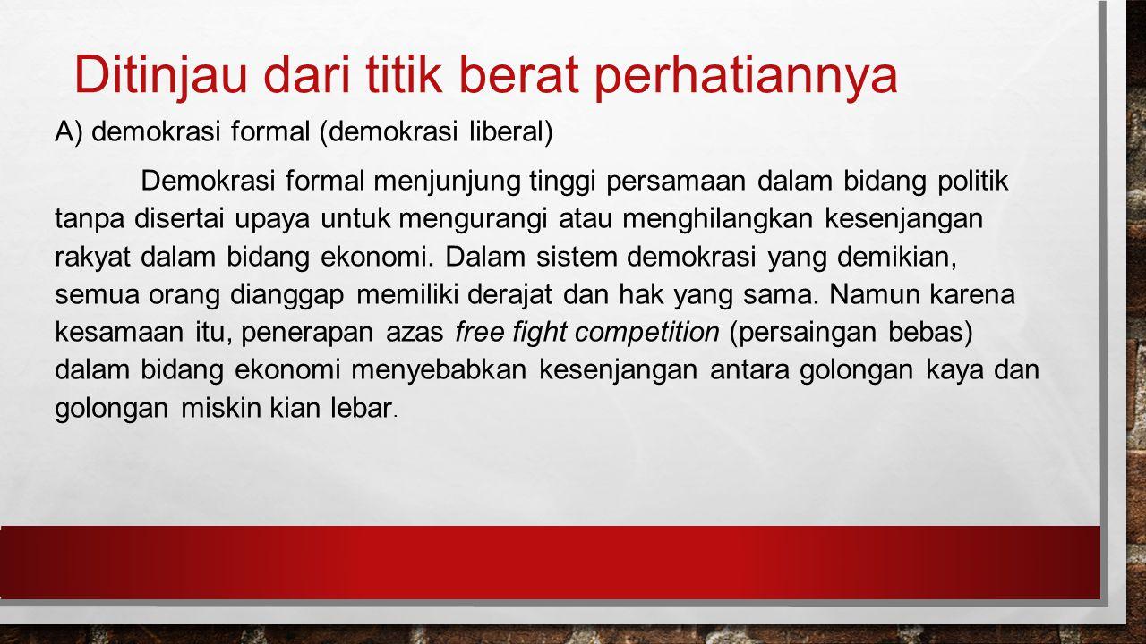 Ditinjau dari titik berat perhatiannya A) demokrasi formal (demokrasi liberal) Demokrasi formal menjunjung tinggi persamaan dalam bidang politik tanpa disertai upaya untuk mengurangi atau menghilangkan kesenjangan rakyat dalam bidang ekonomi.