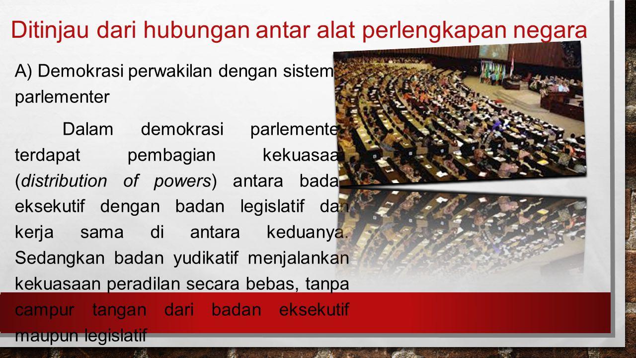 Ditinjau dari hubungan antar alat perlengkapan negara A) Demokrasi perwakilan dengan sistem parlementer Dalam demokrasi parlementer, terdapat pembagian kekuasaan (distribution of powers) antara badan eksekutif dengan badan legislatif dan kerja sama di antara keduanya.