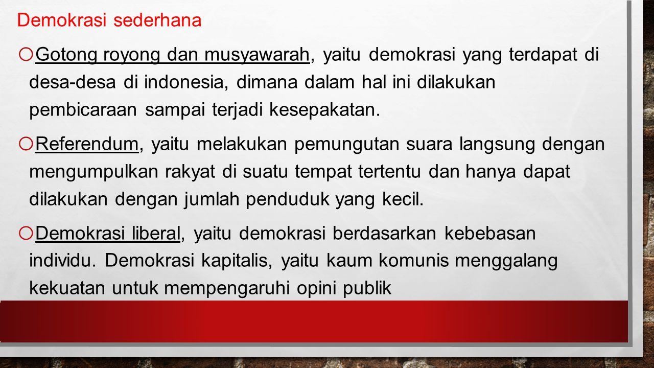 Demokrasi sederhana o Gotong royong dan musyawarah, yaitu demokrasi yang terdapat di desa-desa di indonesia, dimana dalam hal ini dilakukan pembicaraan sampai terjadi kesepakatan.