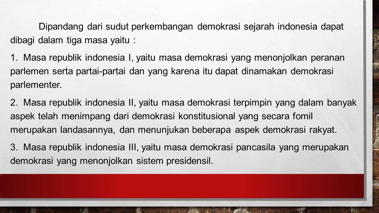 Dipandang dari sudut perkembangan demokrasi sejarah indonesia dapat dibagi dalam tiga masa yaitu : 1.