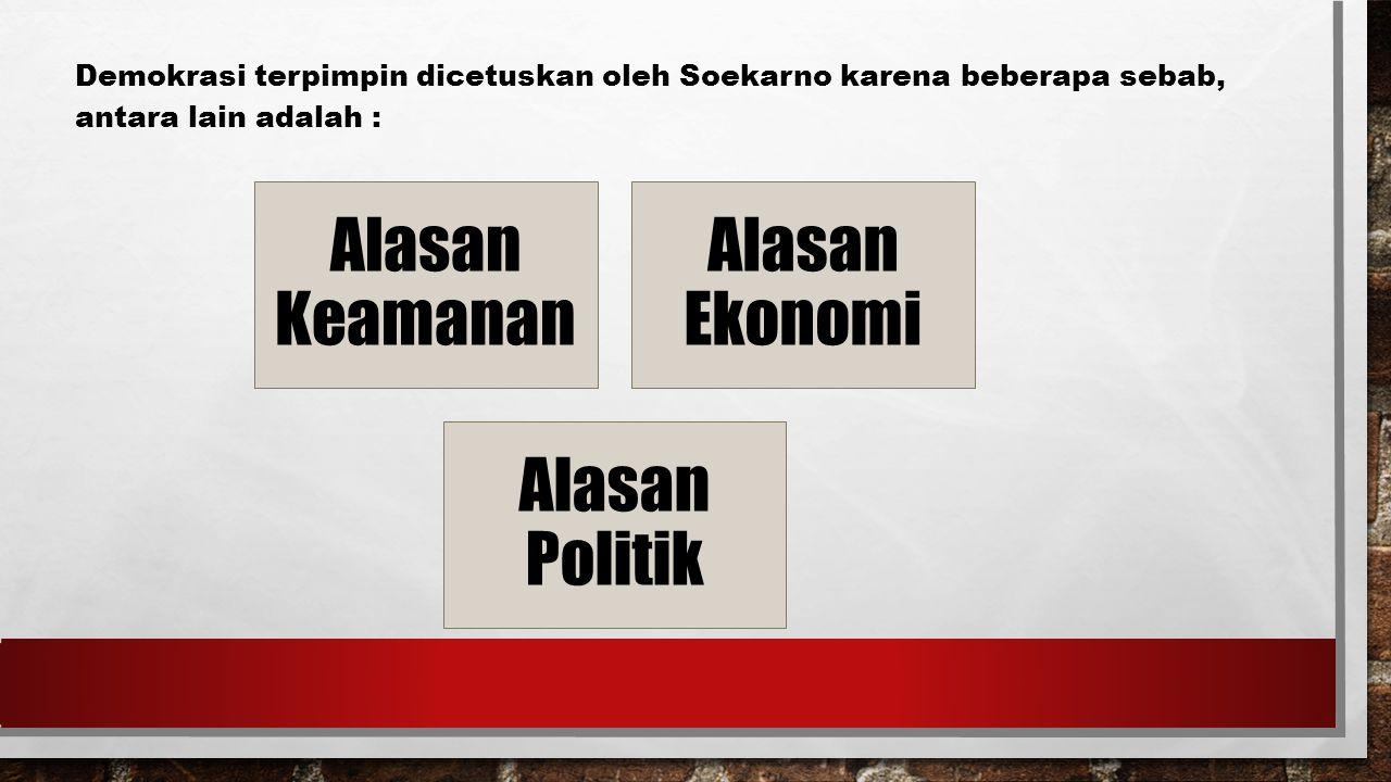 Demokrasi terpimpin dicetuskan oleh Soekarno karena beberapa sebab, antara lain adalah : Alasan Keamanan Alasan Ekonomi Alasan Politik