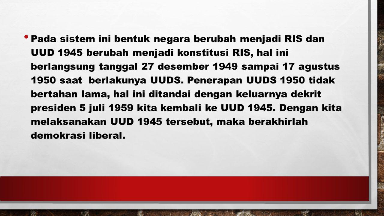 Pada sistem ini bentuk negara berubah menjadi RIS dan UUD 1945 berubah menjadi konstitusi RIS, hal ini berlangsung tanggal 27 desember 1949 sampai 17 agustus 1950 saat berlakunya UUDS.