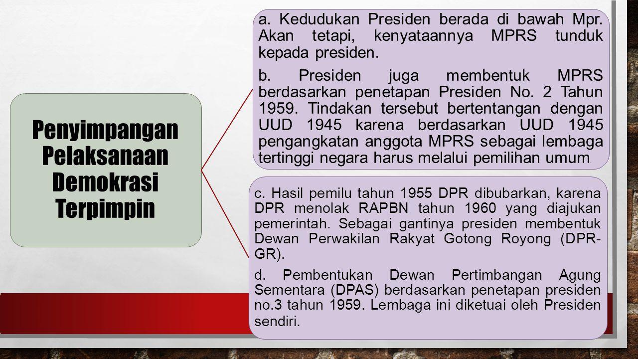 Penyimpangan Pelaksanaan Demokrasi Terpimpin a.Kedudukan Presiden berada di bawah Mpr.