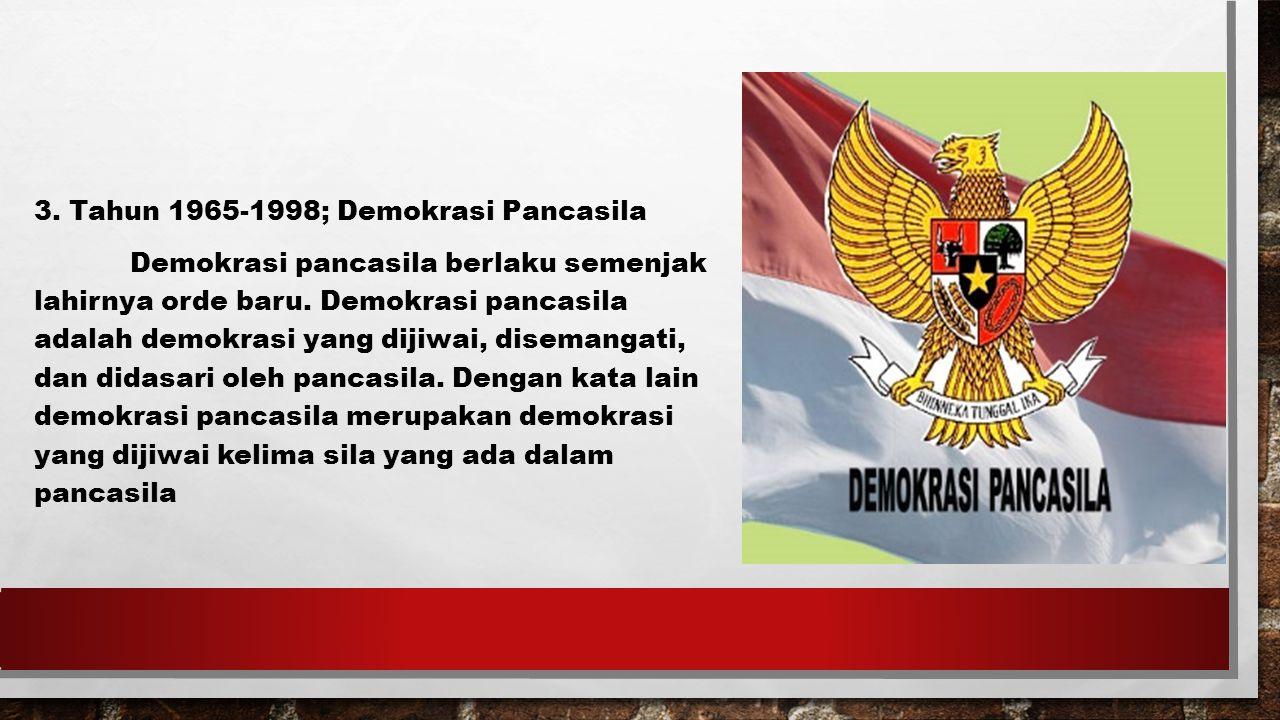 3.Tahun 1965-1998; Demokrasi Pancasila Demokrasi pancasila berlaku semenjak lahirnya orde baru.