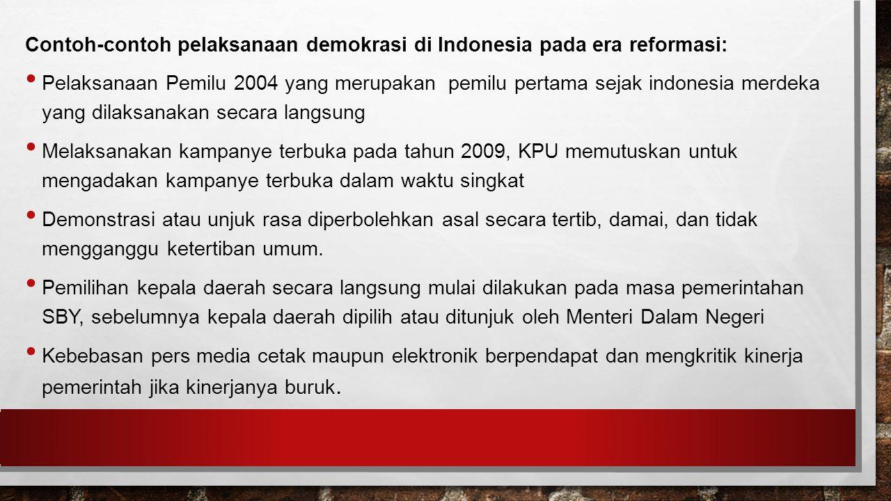 Contoh-contoh pelaksanaan demokrasi di Indonesia pada era reformasi: Pelaksanaan Pemilu 2004 yang merupakan pemilu pertama sejak indonesia merdeka yang dilaksanakan secara langsung Melaksanakan kampanye terbuka pada tahun 2009, KPU memutuskan untuk mengadakan kampanye terbuka dalam waktu singkat Demonstrasi atau unjuk rasa diperbolehkan asal secara tertib, damai, dan tidak mengganggu ketertiban umum.