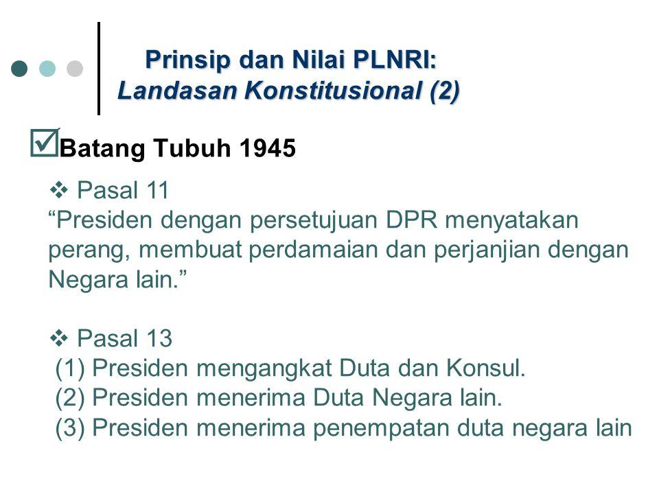 Prinsip dan Nilai PLNRI: Landasan Konstitusional (2)  Batang Tubuh 1945  Pasal 11 Presiden dengan persetujuan DPR menyatakan perang, membuat perdamaian dan perjanjian dengan Negara lain.  Pasal 13 (1) Presiden mengangkat Duta dan Konsul.
