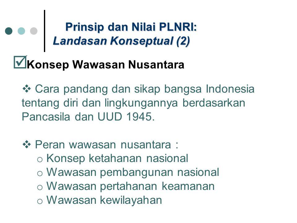 Prinsip dan Nilai PLNRI: Landasan Konseptual (2)  Konsep Wawasan Nusantara  Cara pandang dan sikap bangsa Indonesia tentang diri dan lingkungannya b