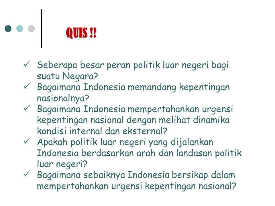 QUIS !! Seberapa besar peran politik luar negeri bagi suatu Negara? Bagaimana Indonesia memandang kepentingan nasionalnya? Bagaimana Indonesia mempert