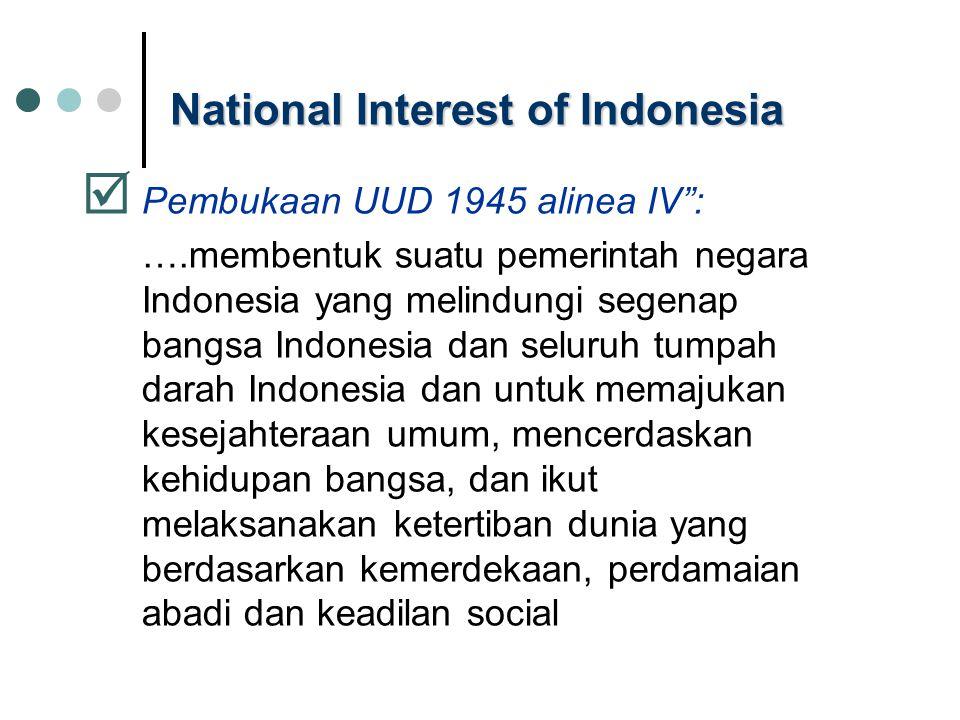 """National Interest of Indonesia  Pembukaan UUD 1945 alinea IV"""": ….membentuk suatu pemerintah negara Indonesia yang melindungi segenap bangsa Indonesia"""