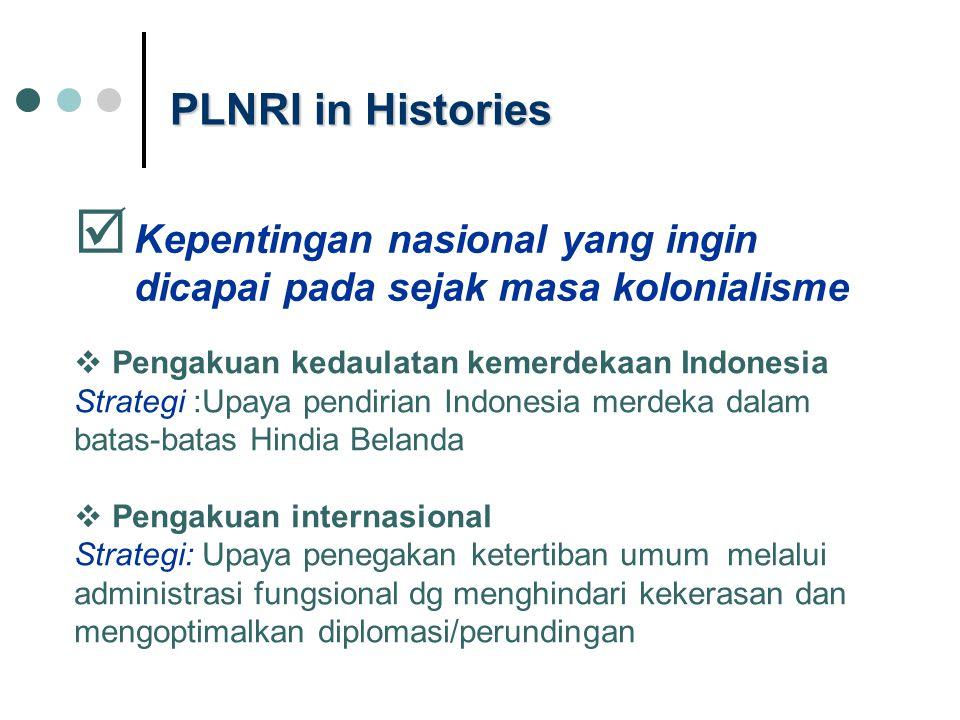 PLNRI in Histories  Kepentingan nasional yang ingin dicapai pada sejak masa kolonialisme  Pengakuan kedaulatan kemerdekaan Indonesia Strategi :Upaya