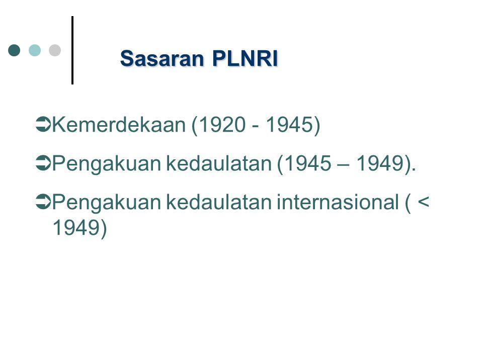 Sasaran PLNRI  Kemerdekaan (1920 - 1945)  Pengakuan kedaulatan (1945 – 1949).  Pengakuan kedaulatan internasional ( < 1949)